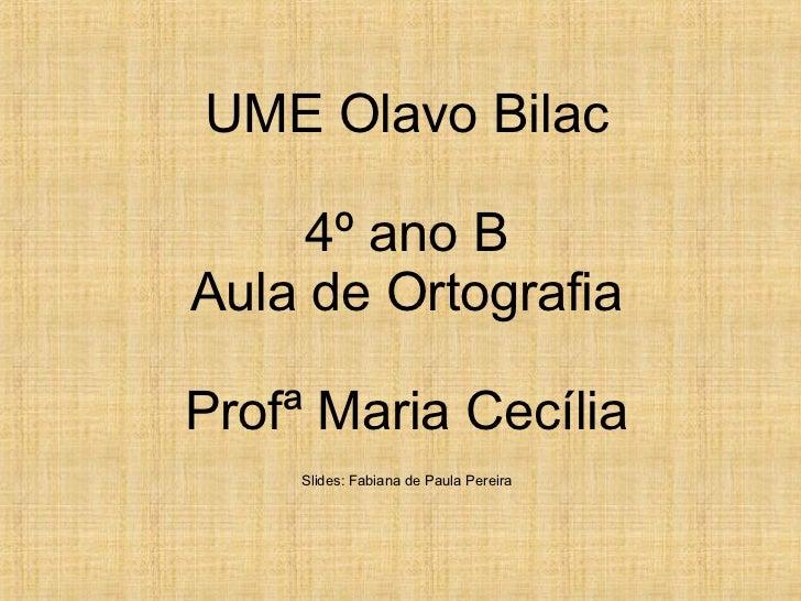 UME Olavo Bilac     4º ano BAula de OrtografiaProfª Maria Cecília    Slides: Fabiana de Paula Pereira