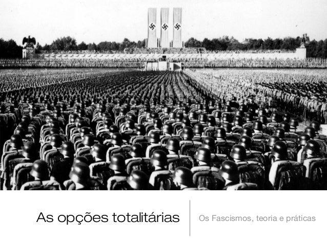 As opções totalitárias  Os Fascismos, teoria e práticas