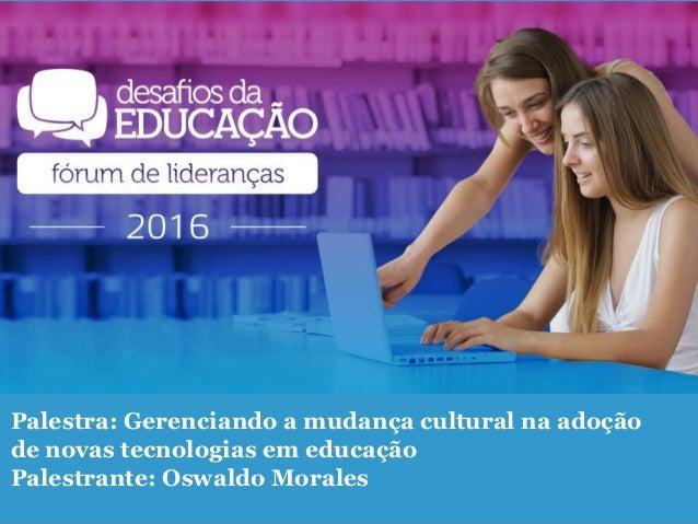 Palestra: Gerenciando a mudança cultural na adoção de novas tecnologias em educação Palestrante: Oswaldo Morales