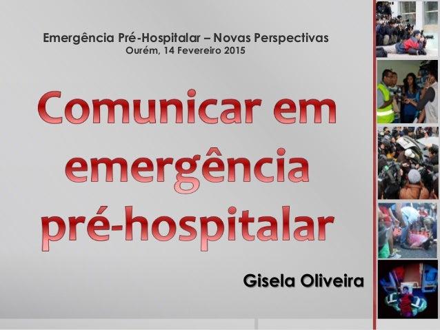 Emergência Pré-Hospitalar – Novas Perspectivas Ourém, 14 Fevereiro 2015 Gisela Oliveira