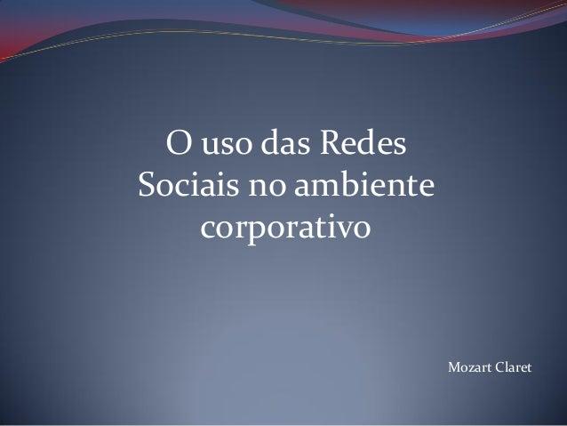 O uso das Redes Sociais no ambiente corporativo  Mozart Claret