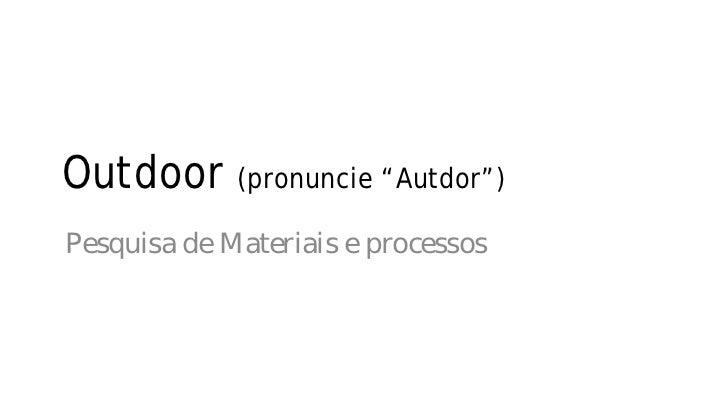 """Outdoor (pronuncie """"Autdor"""")Pesquisa de Materiais e processos"""