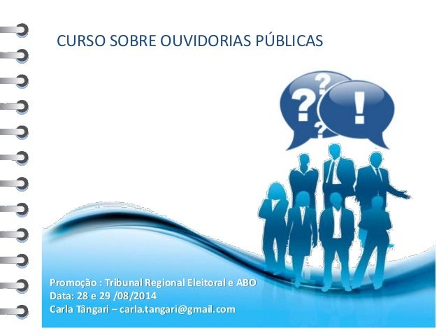 CURSO SOBRE OUVIDORIAS PÚBLICAS  Promoção : Tribunal Regional Eleitoral e ABO  Data: 28 e 29 /08/2014  Carla Tângari – car...
