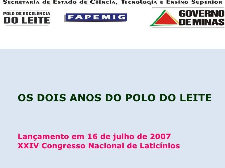 OS DOIS ANOS DO POLO DO LEITE  Lançamento em 16 de julho de 2007 XXIV Congresso Nacional de Laticínios