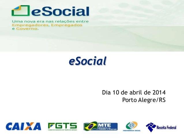 uma nova era nas relações entre Empregadores, Empregados e Governo. eSocial Dia 10 de abril de 2014 Porto Alegre/RS