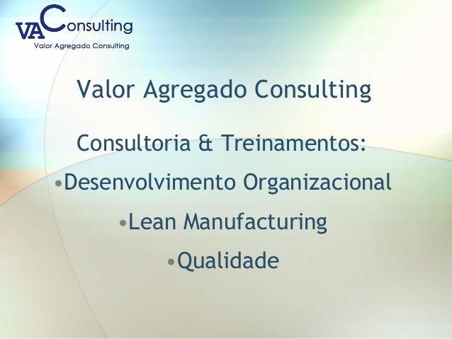 Valor Agregado Consulting Consultoria & Treinamentos: •Desenvolvimento Organizacional •Lean Manufacturing •Qualidade