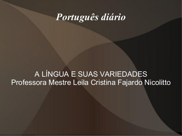 Português diário       A LÍNGUA E SUAS VARIEDADESProfessora Mestre Leila Cristina Fajardo Nicolitto
