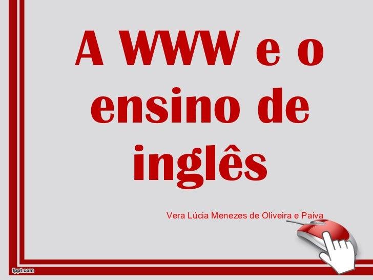 A WWW e o ensino de inglês Vera Lúcia Menezes de Oliveira e Paiva