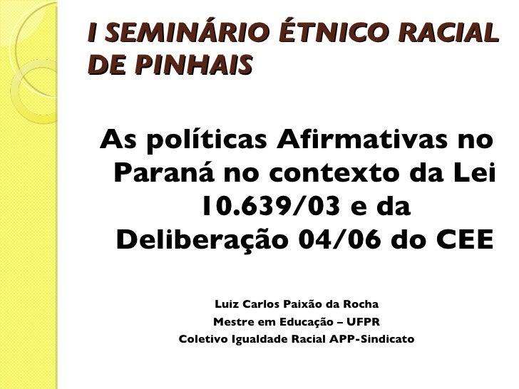 I SEMINÁRIO ÉTNICO RACIAL DE PINHAIS    <ul><li>As políticas Afirmativas no Paraná no contexto da Lei 10.639/03 e da Del...