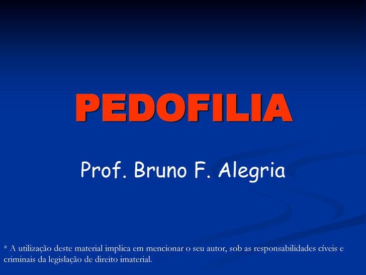 PEDOFILIA                      Prof. Bruno F. Alegria   * A utilização deste material implica em mencionar o seu autor, so...