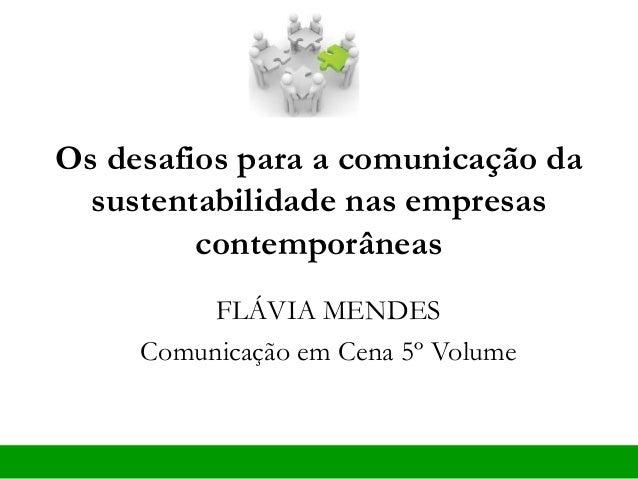 Os desafios para a comunicação da sustentabilidade nas empresas contemporâneas FLÁVIA MENDES Comunicação em Cena 5º Volume