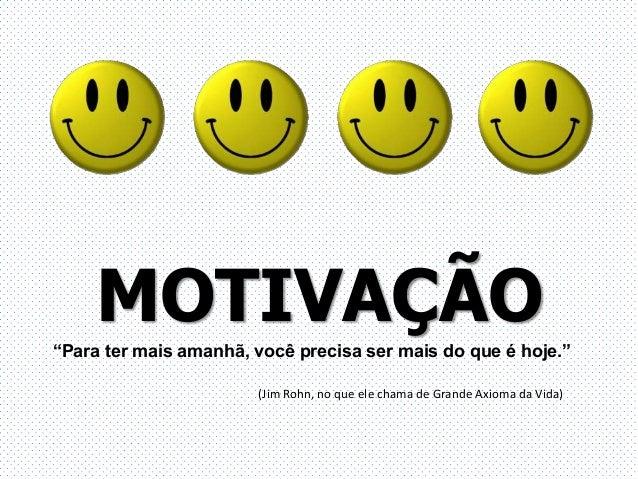 """MOTIVAÇÃO""""Para ter mais amanhã, você precisa ser mais do que é hoje.""""(Jim Rohn, no que ele chama de Grande Axioma da Vida)"""