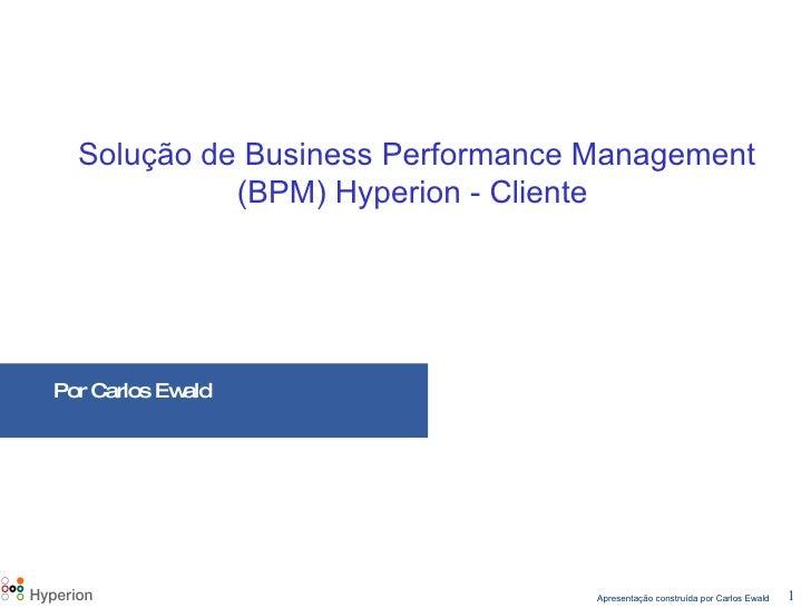 Solução de Business Performance Management (BPM) Hyperion - Cliente   Por Carlos Ewald