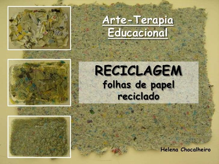 Arte-Terapia Educacional<br />RECICLAGEM<br />folhas de papel reciclado<br />Helena Chocalheiro<br />