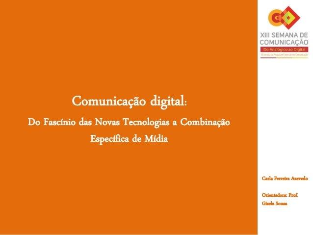 Comunicação digital:Do Fascínio das Novas Tecnologias a CombinaçãoEspecífica de MídiaCarla Ferreira AzevedoOrientadora: Pr...