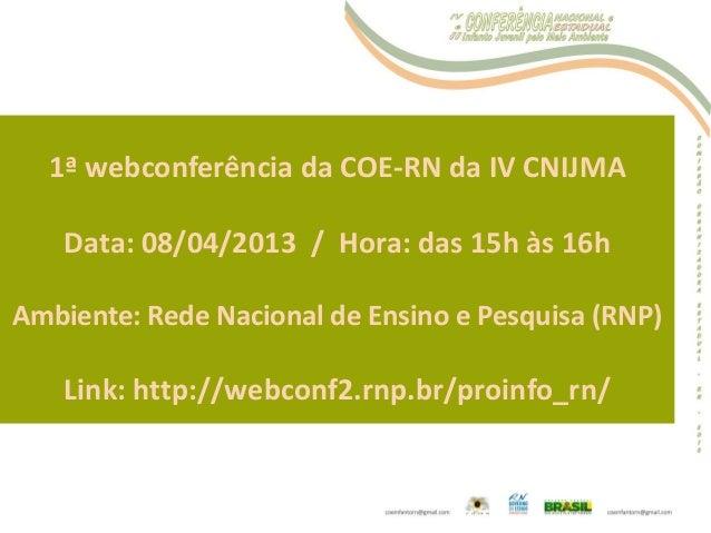 1ª webconferência da COE-RN da IV CNIJMA Data: 08/04/2013 / Hora: das 15h às 16h Ambiente: Rede Nacional de Ensino e Pesqu...