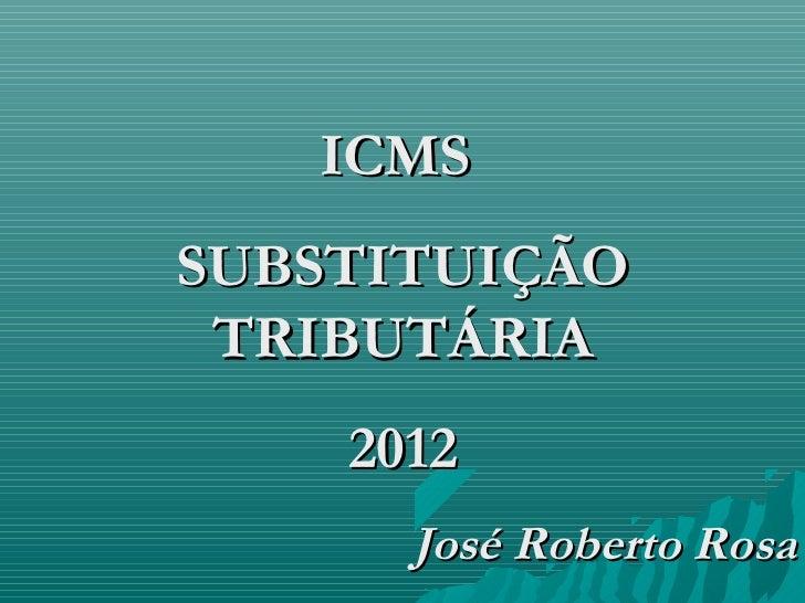 ICMSSUBSTITUIÇÃO TRIBUTÁRIA    2012      José Roberto Rosa