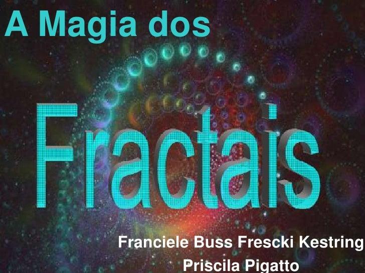 A Magia dos <br />Franciele Buss Frescki Kestring<br />Priscila Pigatto<br />