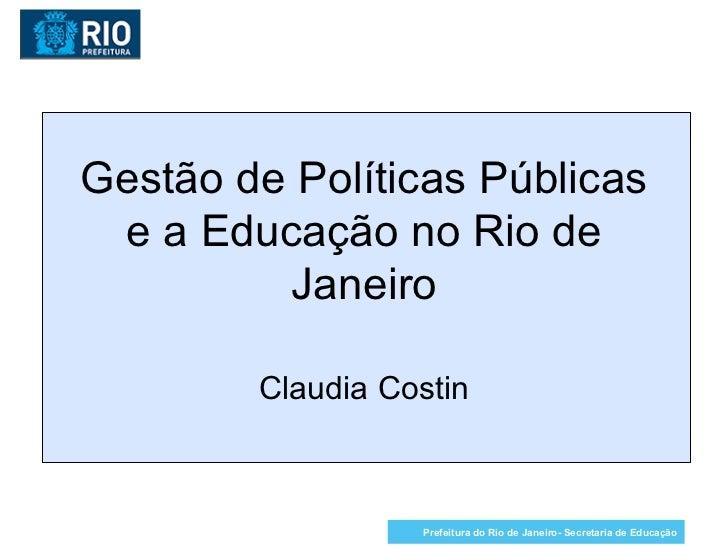 Gestão de Políticas Públicas e a Educação no Rio de Janeiro Claudia Costin Prefeitura do Rio de Janeiro- Secretaria de Edu...