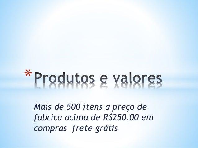 Mais de 500 itens a preço de fabrica acima de R$250,00 em compras frete grátis *