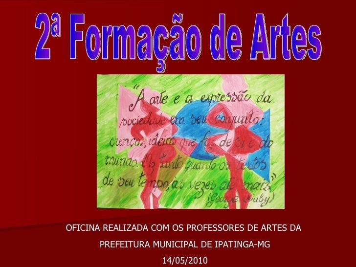 2ª Formação de Artes OFICINA REALIZADA COM OS PROFESSORES DE ARTES DA  PREFEITURA MUNICIPAL DE IPATINGA-MG 14/05/2010