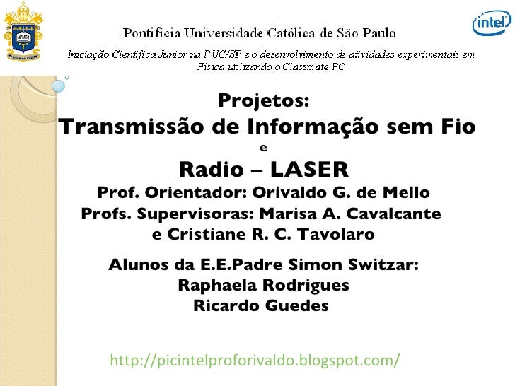 http://picintelproforivaldo.blogspot.com/ Projetos: Transmissão de Informação sem Fio e Radio – LASER Prof. Orientador: Or...