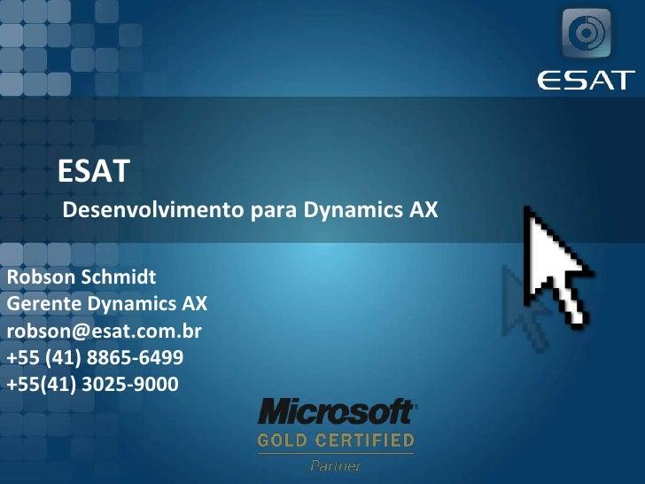 ESAT<br />Desenvolvimento para Dynamics AX<br />Robson Schmidt<br />Gerente Dynamics AX<br />robson@esat.com.br<br />+55 (...