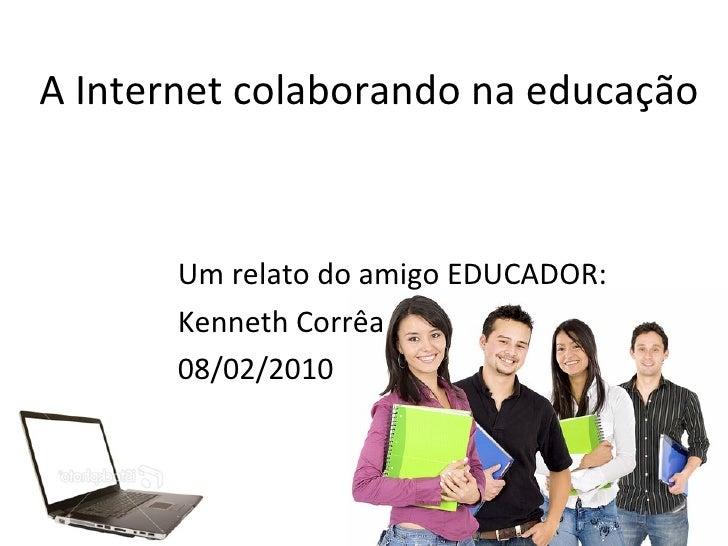 A Internet colaborando na educação Um relato do amigo EDUCADOR:  Kenneth Corrêa 08/02/2010