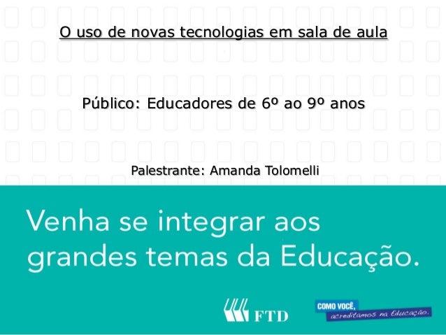 O uso de novas tecnologias em sala de aula  Público: Educadores de 6º ao 9º anos         Palestrante: Amanda Tolomelli