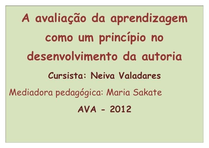 A avaliação da aprendizagem        como um princípio no    desenvolvimento da autoria        Cursista: Neiva ValadaresMedi...