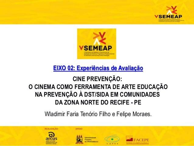 EIXO 02: Experiências de Avaliação CINE PREVENÇÃO: O CINEMA COMO FERRAMENTA DE ARTE EDUCAÇÃO NA PREVENÇÃO À DST/SIDA EM CO...