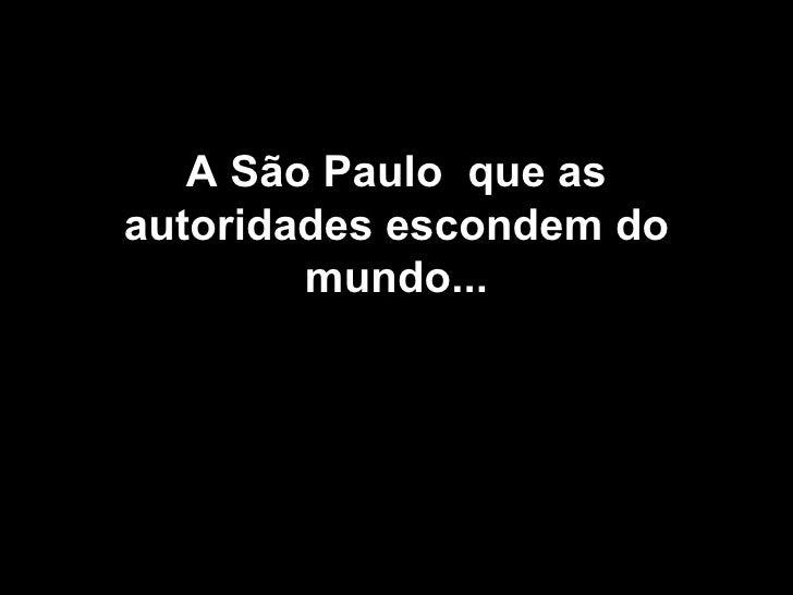 A São Paulo  que as autoridades escondem do mundo...