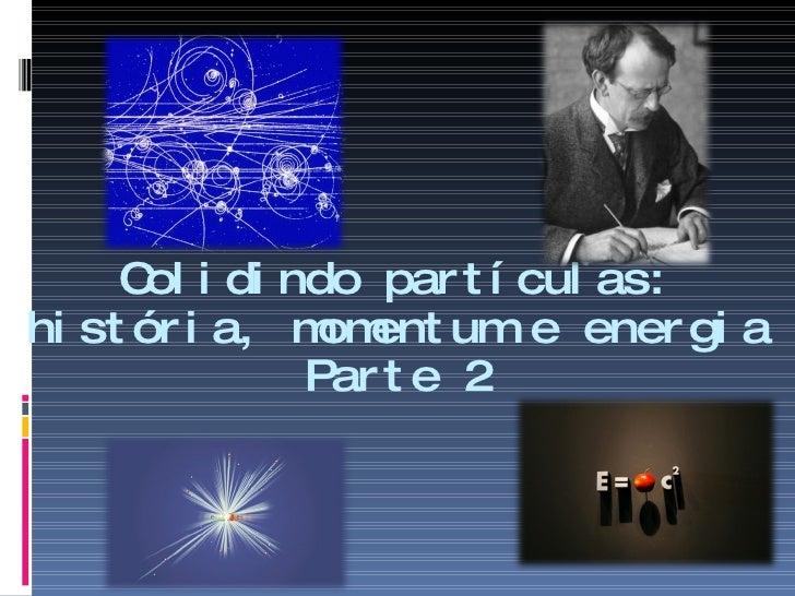 Colidindo partículas: história, momentum e energia Parte 2