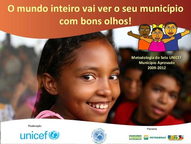 O mundo inteiro vai ver o seu município com bons olhos! Metodologia do Selo UNICEFMetodologia do Selo UNICEF Município Apr...
