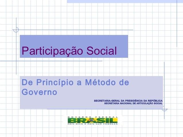 Participação Social De Princípio a Método de Governo SECRETARIA-GERAL DA PRESIDÊNCIA DA REPÚBLICA SECRETARIA NACIONAL DE A...