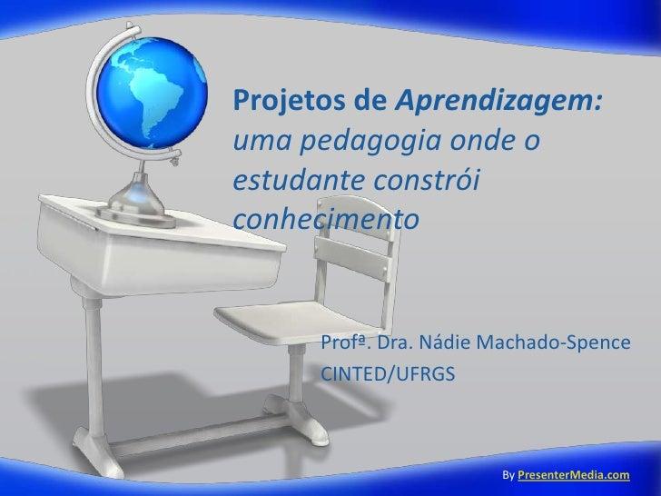 Projetos de Aprendizagem:uma pedagogia onde oestudante constróiconhecimento     Profª. Dra. Nádie Machado-Spence     CINTE...