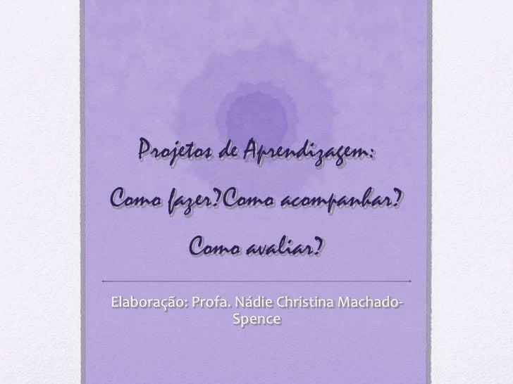 Projetos de Aprendizagem:Como fazer?Como acompanhar?           Como avaliar?Elaboração: Profa. Nádie Christina Machado-   ...