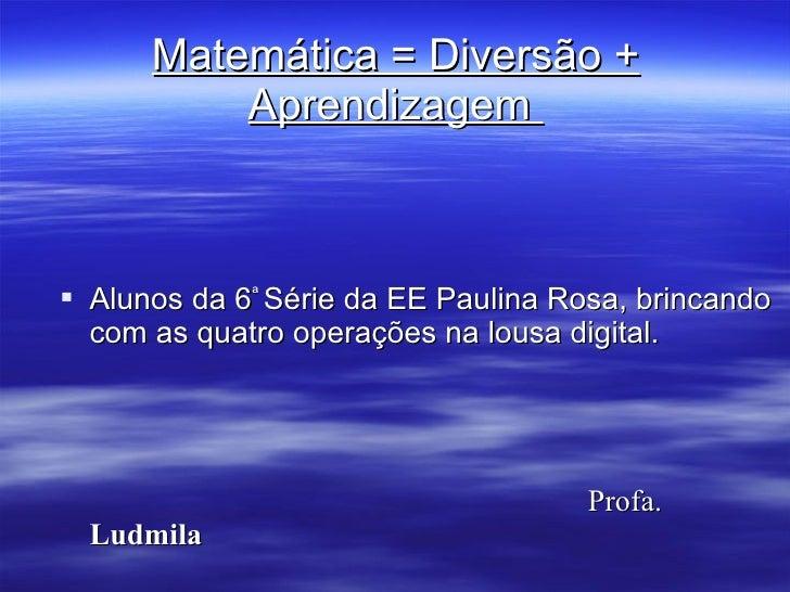 Matemática = Diversão + Aprendizagem  <ul><li>Alunos da 6 ª  Série da EE Paulina Rosa, brincando com as quatro operações n...