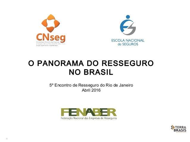 1 O PANORAMA DO RESSEGURO NO BRASIL 5º Encontro de Resseguro do Rio de Janeiro Abril 2016