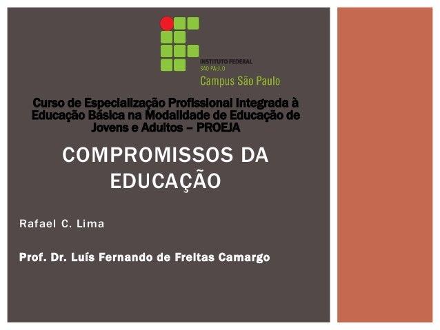 Rafael C. Lima Prof. Dr. Luís Fernando de Freitas Camargo COMPROMISSOS DA EDUCAÇÃO Curso de Especialização Profissional In...