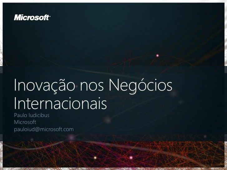 Inovação nos NegóciosInternacionaisPaulo IudicibusMicrosoftpauloiud@microsoft.com