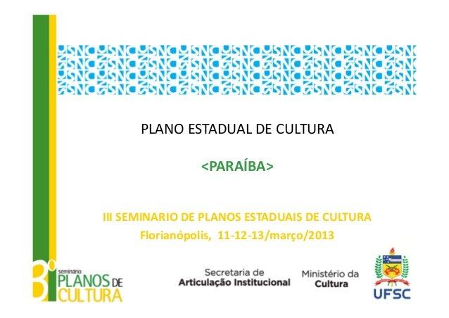 PLANOESTADUALDECULTURA                <PARAÍBA>IIISEMINARIODEPLANOSESTADUAISDECULTURA       Florianópolis,11‐12...