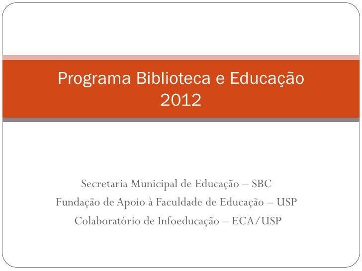 Programa Biblioteca e Educação            2012    Secretaria Municipal de Educação – SBCFundação de Apoio à Faculdade de E...