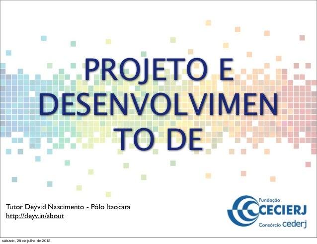 PROJETO E DESENVOLVIMEN TO DE Tutor Deyvid Nascimento - Pólo Itaocara http://deyv.in/about sábado, 28 de julho de 2012