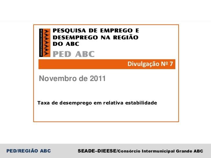 Divulgação No 7          Novembro de 2011         Taxa de desemprego em relativa estabilidadePED/REGIÃO ABC         SEADE–...