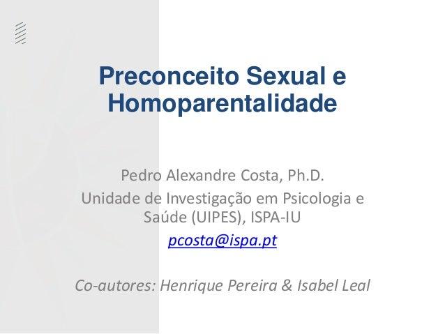 Preconceito Sexual e  Homoparentalidade  Pedro Alexandre Costa, Ph.D.  Unidade de Investigação em Psicologia e  Saúde (UIP...