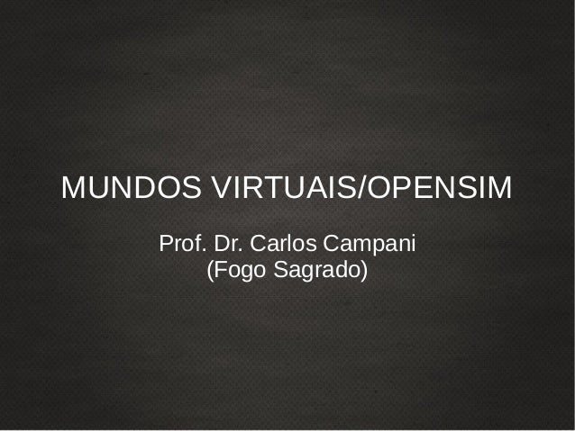 MUNDOS VIRTUAIS/OPENSIM Prof. Dr. Carlos Campani (Fogo Sagrado)