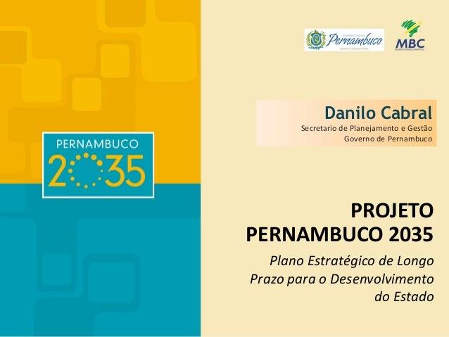PROJETO PERNAMBUCO 2035 Plano Estratégico de Longo Prazo para o Desenvolvimento do Estado Danilo Cabral Secretario de Plan...