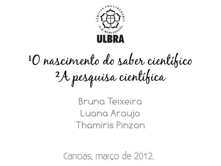 ¹O nascimento do saber científico     ²A pesquisa científica         Bruna Teixeira          Luana Araujo         Thamiris...