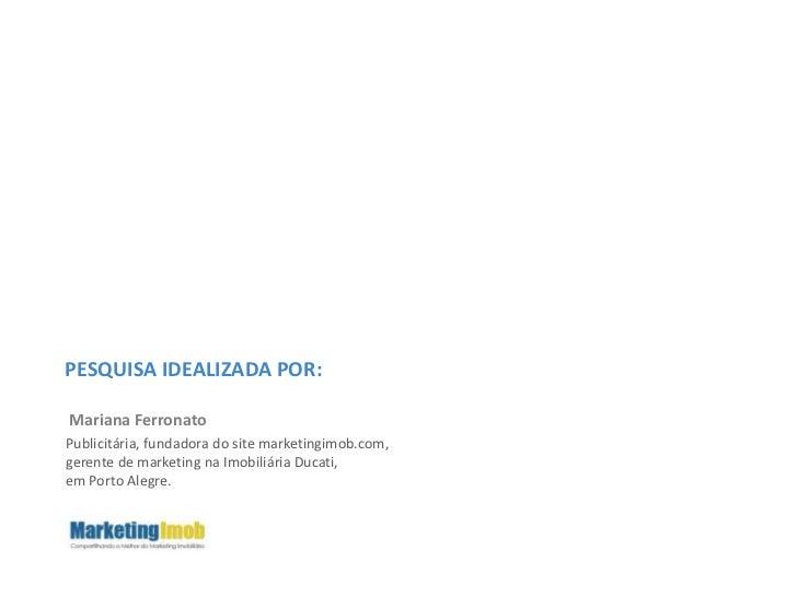 PESQUISA IDEALIZADA POR:<br />Mariana Ferronato<br />Publicitária, fundadora do site marketingimob.com, <br />gerente de m...